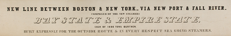 NEW LINE BETWEEN BOSTON & NEW YORK – VIA NEWPORT AND FALL RIVER COMPOSTED OF THE NEW STEAMERS BAY STATE & EMPIRE STATE EACH OF 1600 TONS BURTHEN BUILT EXPRESSLY FOR THE OUTSIDE ROUTE & IN EVERY RESPECT SEA GOING STEAMERS Pained BY W. MARSH ESQRE. N.Y. LITH. BY F. & S. PALMER, 34 ANN ST. N.Y., detail view 1